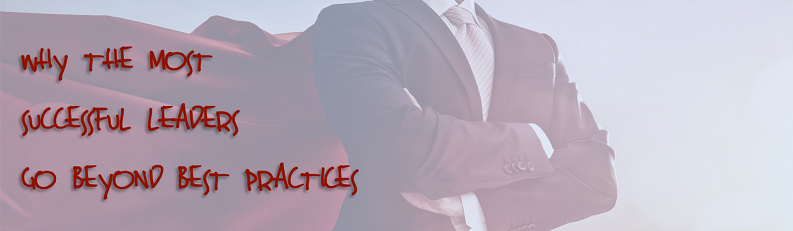 Why the Most Successful Leaders Go Beyond Best Practices
