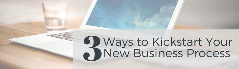 3 Ways to Kickstart Your New Business Process