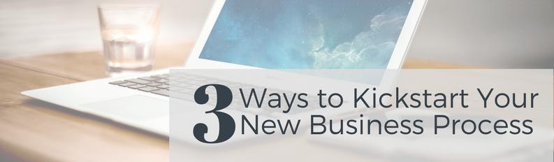 3 Ways to Kickstart Your New Business Process