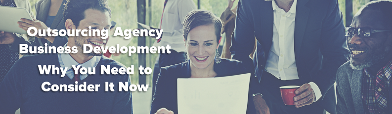 Outsourcing Agency Business Development: Why You Need to Consider It Now