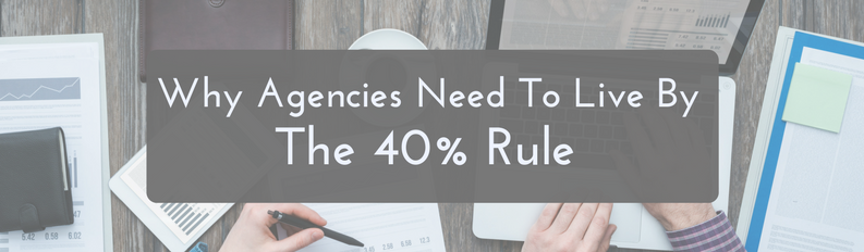 Why Agencies Need to Live By The 40% Rule