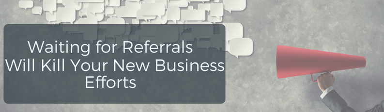 Waiting for Referrals Will Kill Your New Business Efforts