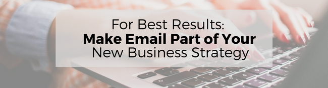 For Best Results, Make Email Part of Your New Business Strategy