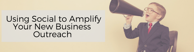 Using Social to Amplify Your New Business Outreach