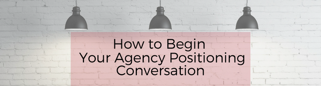 How to Begin Your Agency Positioning Conversation